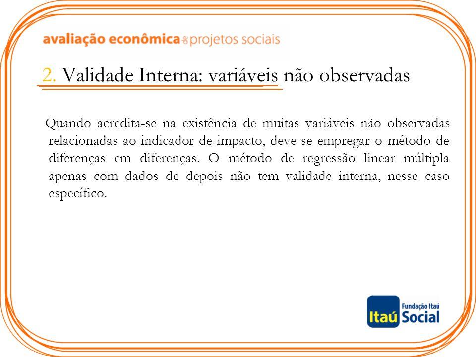2. Validade Interna: variáveis não observadas Quando acredita-se na existência de muitas variáveis não observadas relacionadas ao indicador de impacto