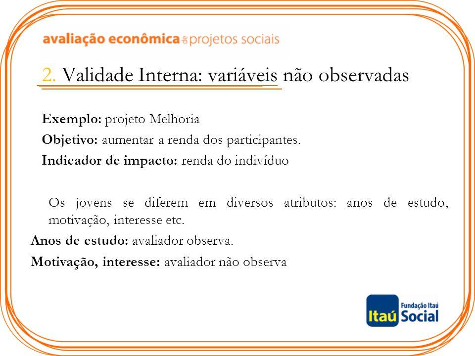2. Validade Interna: variáveis não observadas Exemplo: projeto Melhoria Objetivo: aumentar a renda dos participantes. Indicador de impacto: renda do i