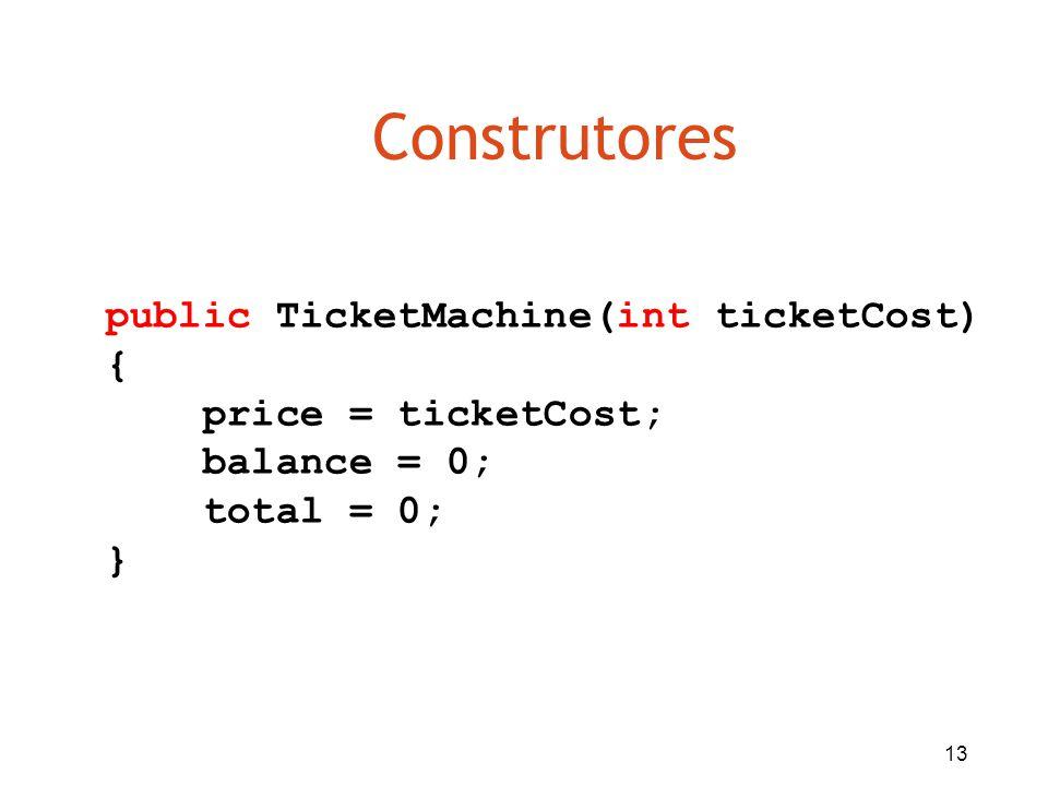 13 Construtores public TicketMachine(int ticketCost) { price = ticketCost; balance = 0; total = 0; }