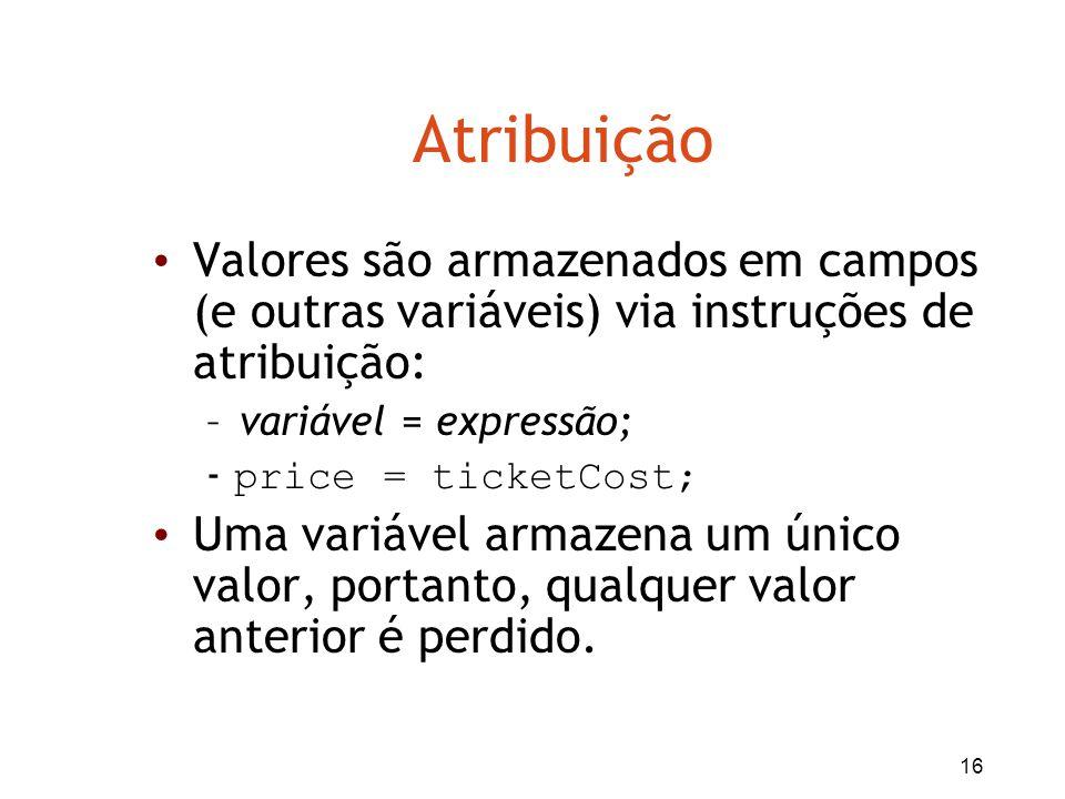 16 Atribuição Valores são armazenados em campos (e outras variáveis) via instruções de atribuição: –variável = expressão; - price = ticketCost; Uma va