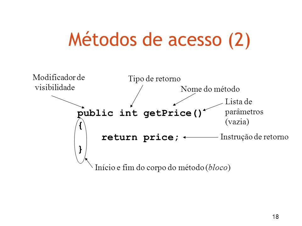 18 Métodos de acesso (2) public int getPrice() { return price; } Tipo de retorno Nome do método Lista de parâmetros (vazia) Início e fim do corpo do m