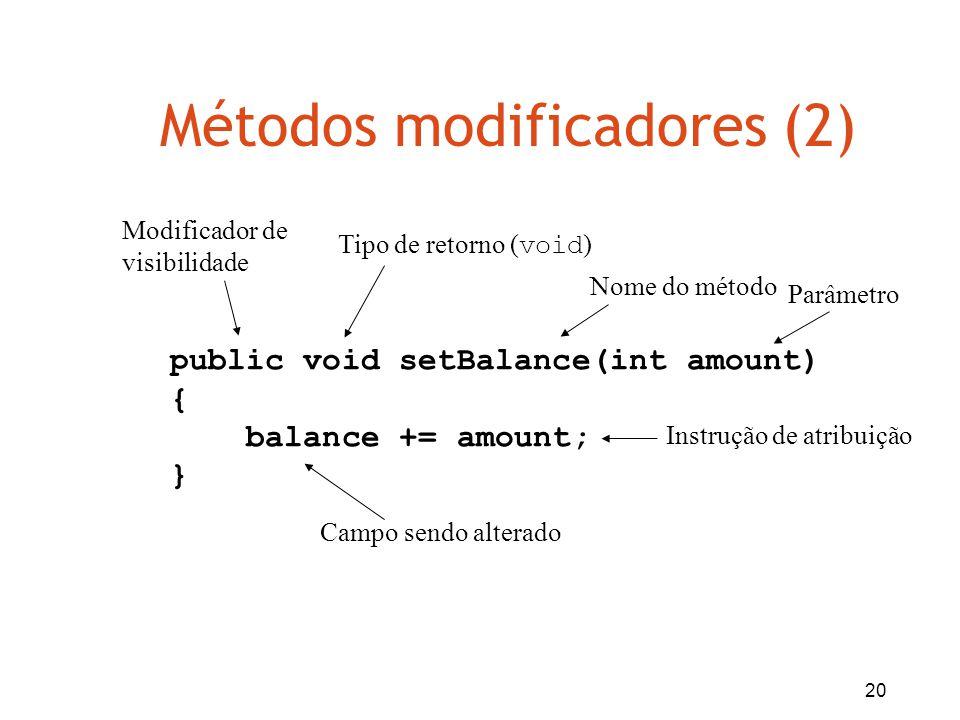 20 Métodos modificadores (2) public void setBalance(int amount) { balance += amount; } Tipo de retorno ( void ) Nome do método Parâmetro Modificador d