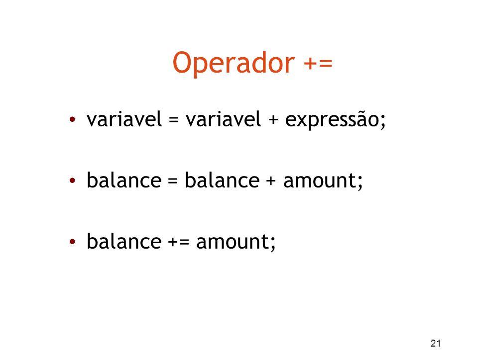 21 Operador += variavel = variavel + expressão; balance = balance + amount; balance += amount;