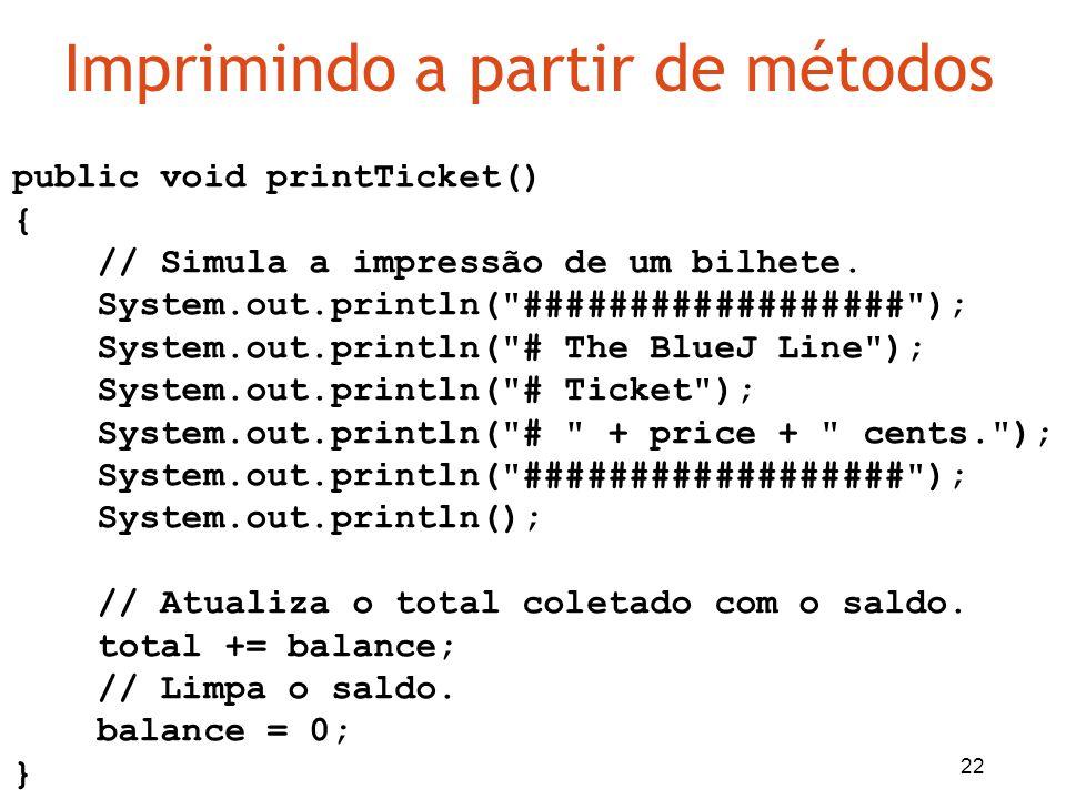 22 Imprimindo a partir de métodos public void printTicket() { // Simula a impressão de um bilhete. System.out.println(