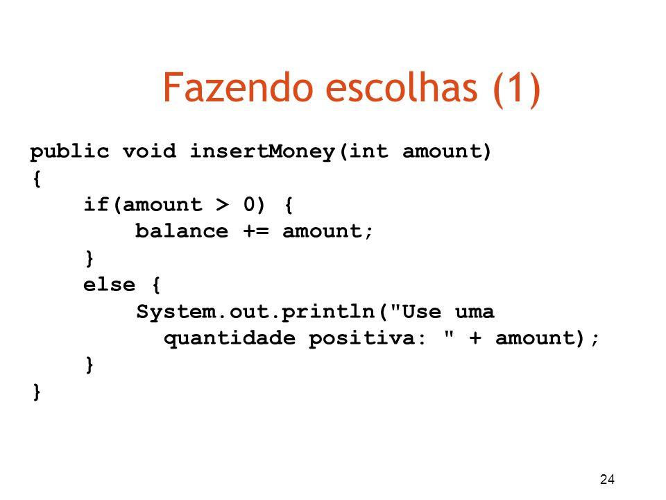24 Fazendo escolhas (1) public void insertMoney(int amount) { if(amount > 0) { balance += amount; } else { System.out.println(