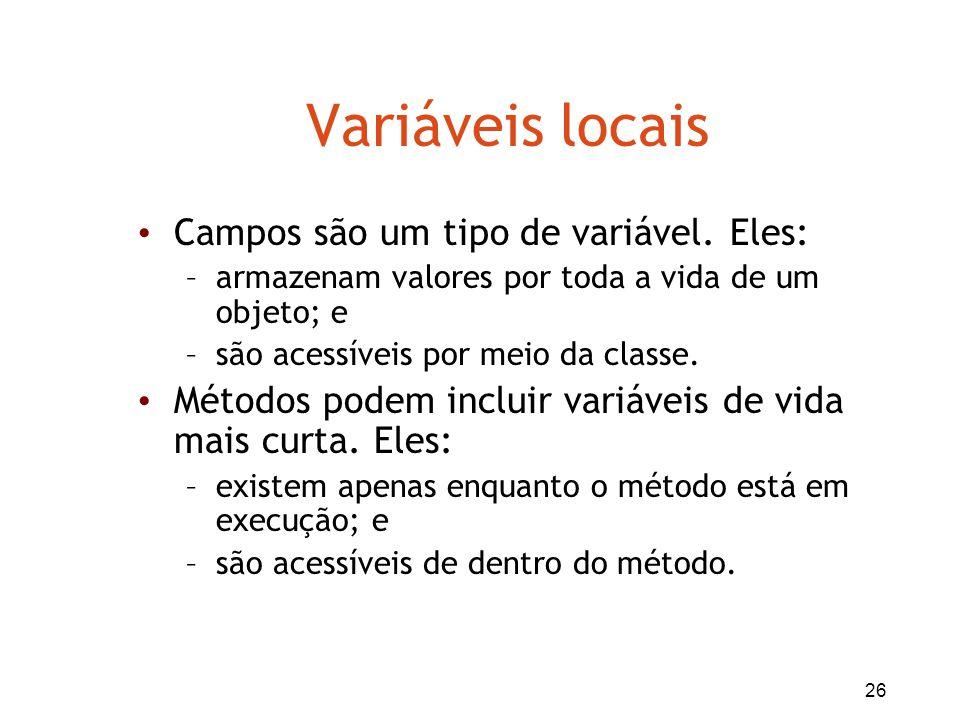 26 Variáveis locais Campos são um tipo de variável. Eles: –armazenam valores por toda a vida de um objeto; e –são acessíveis por meio da classe. Métod