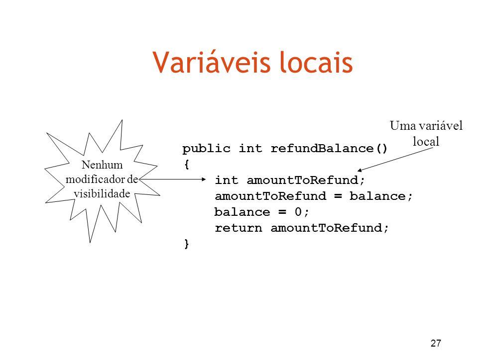 27 Variáveis locais public int refundBalance() { int amountToRefund; amountToRefund = balance; balance = 0; return amountToRefund; } Uma variável loca