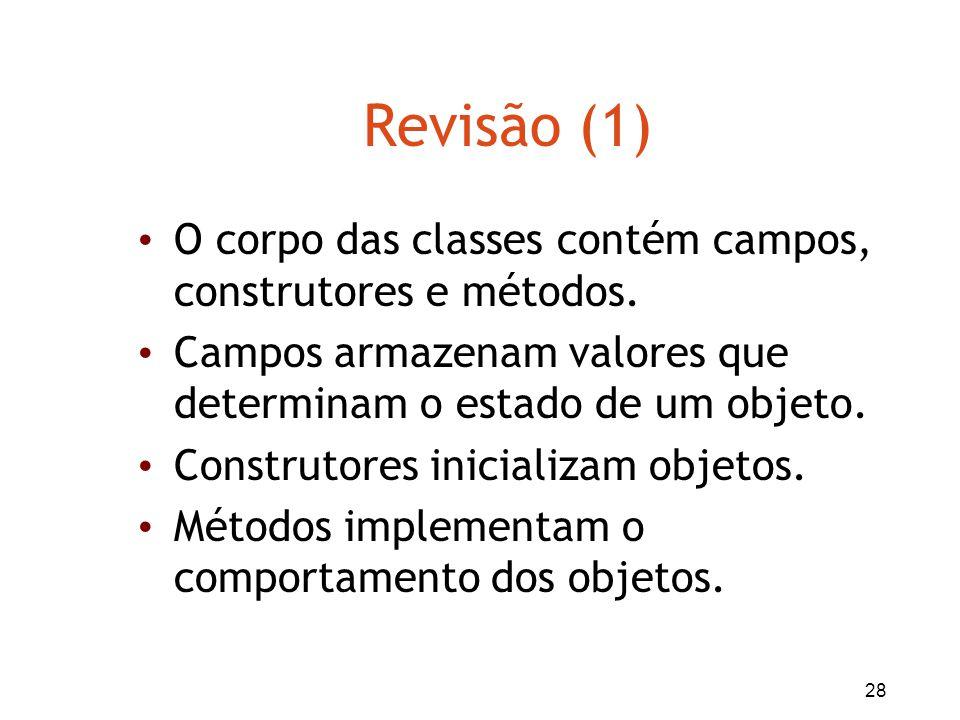 28 Revisão (1) O corpo das classes contém campos, construtores e métodos. Campos armazenam valores que determinam o estado de um objeto. Construtores