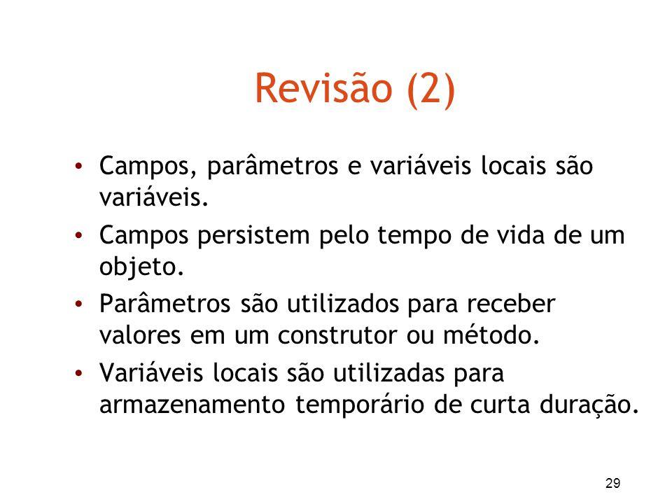 29 Revisão (2) Campos, parâmetros e variáveis locais são variáveis. Campos persistem pelo tempo de vida de um objeto. Parâmetros são utilizados para r