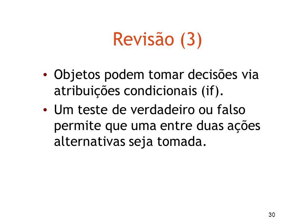 30 Revisão (3) Objetos podem tomar decisões via atribuições condicionais (if). Um teste de verdadeiro ou falso permite que uma entre duas ações altern