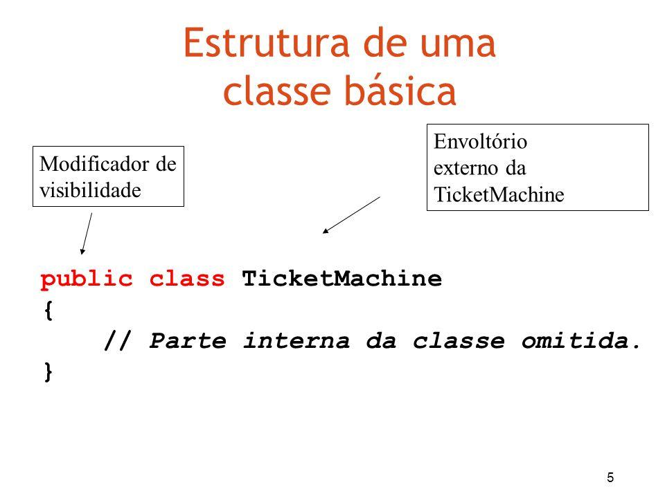 5 Estrutura de uma classe básica public class TicketMachine { // Parte interna da classe omitida. } Envoltório externo da TicketMachine Modificador de