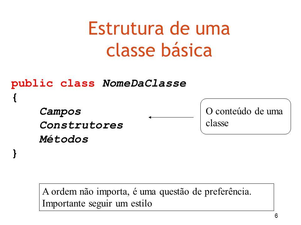 6 Estrutura de uma classe básica public class NomeDaClasse { Campos Construtores Métodos } O conteúdo de uma classe A ordem não importa, é uma questão
