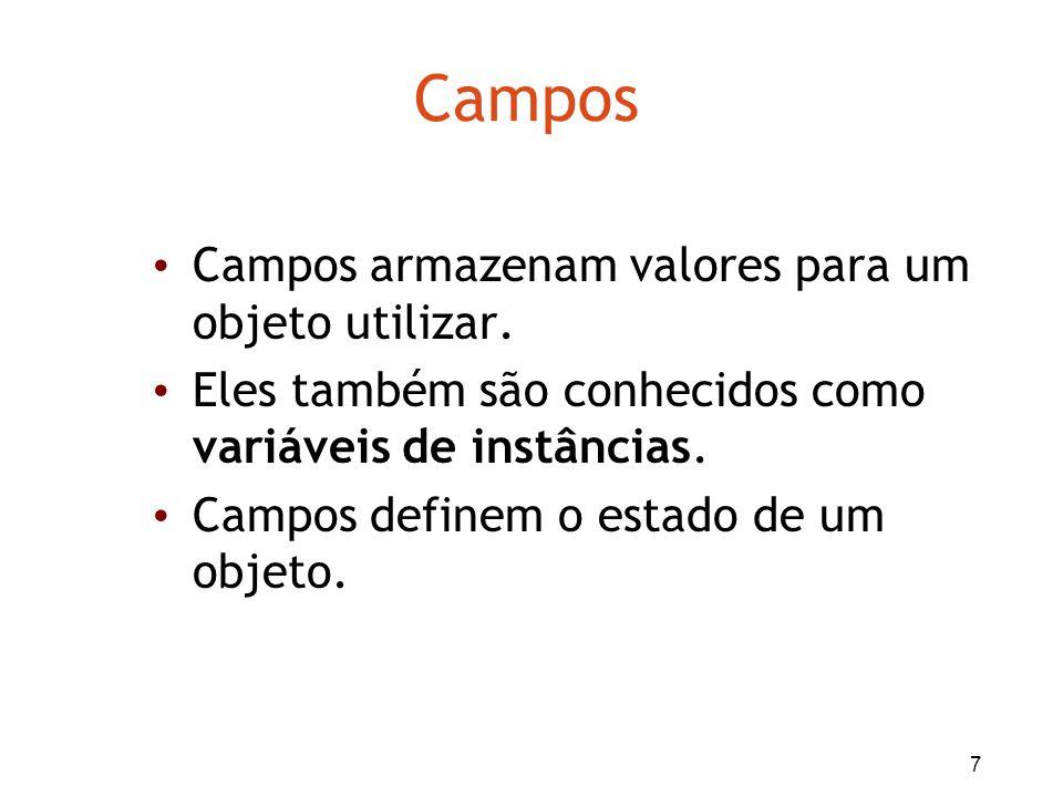 7 Campos Campos armazenam valores para um objeto utilizar. Eles também são conhecidos como variáveis de instâncias. Campos definem o estado de um obje