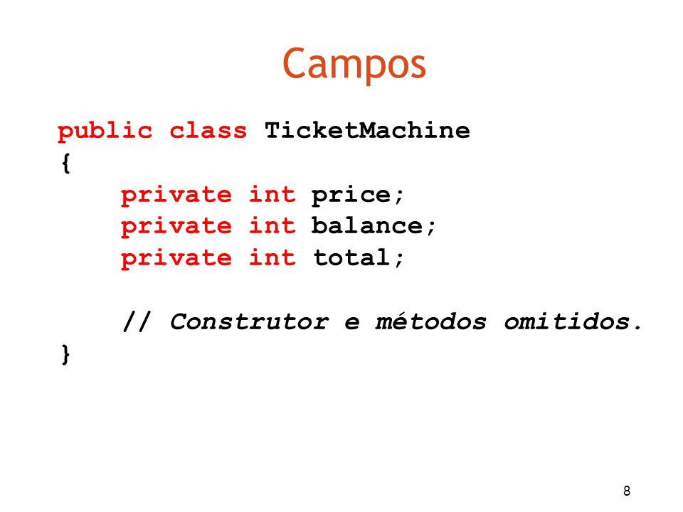 8 Campos public class TicketMachine { private int price; private int balance; private int total; // Construtor e métodos omitidos. }