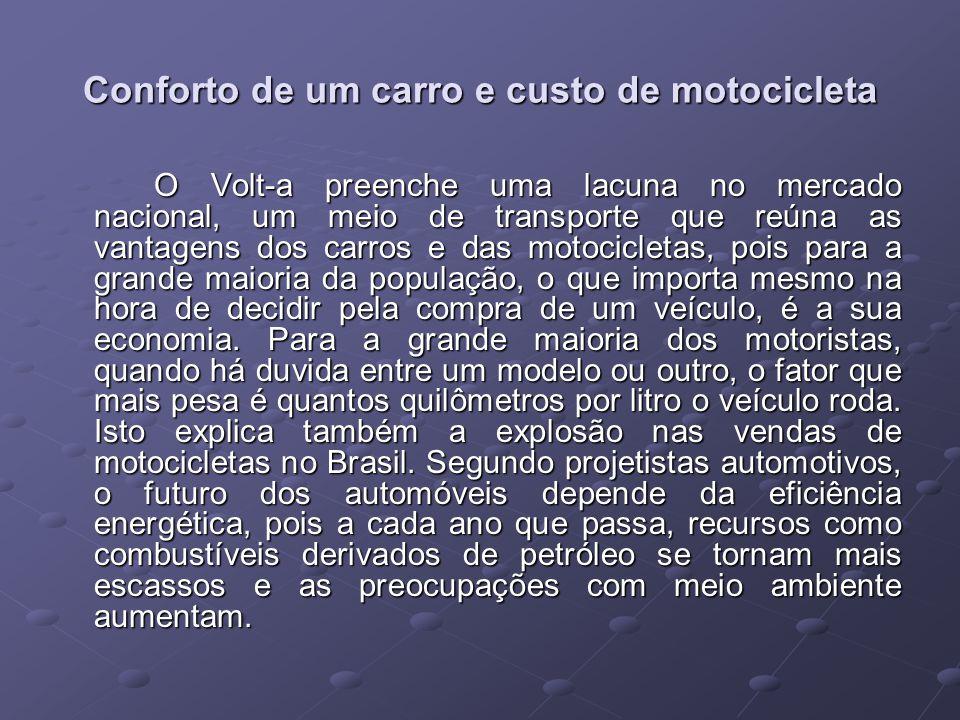 Conforto de um carro e custo de motocicleta O Volt-a preenche uma lacuna no mercado nacional, um meio de transporte que reúna as vantagens dos carros e das motocicletas, pois para a grande maioria da população, o que importa mesmo na hora de decidir pela compra de um veículo, é a sua economia.