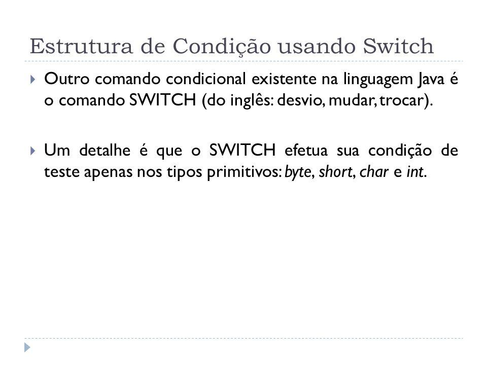 Estrutura de Condição usando Switch  Outro comando condicional existente na linguagem Java é o comando SWITCH (do inglês: desvio, mudar, trocar).