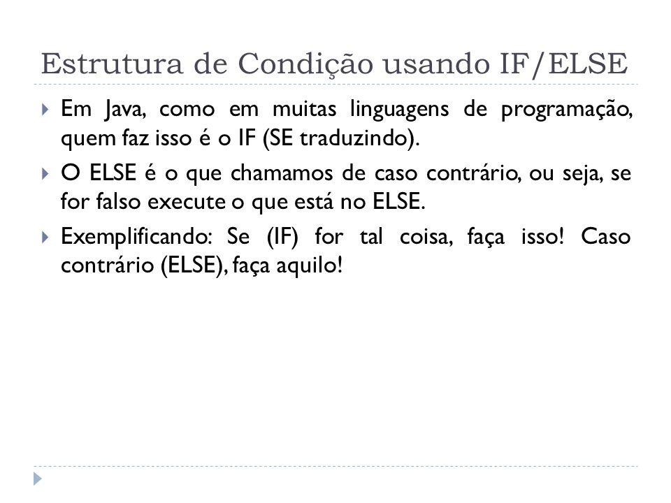 Estrutura de Condição usando IF/ELSE  Em Java, como em muitas linguagens de programação, quem faz isso é o IF (SE traduzindo).