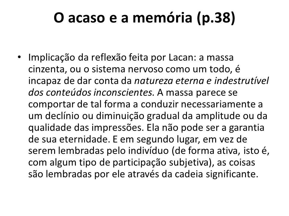 O acaso e a memória (p.38) Implicação da reflexão feita por Lacan: a massa cinzenta, ou o sistema nervoso como um todo, é incapaz de dar conta da natureza eterna e indestrutível dos conteúdos inconscientes.