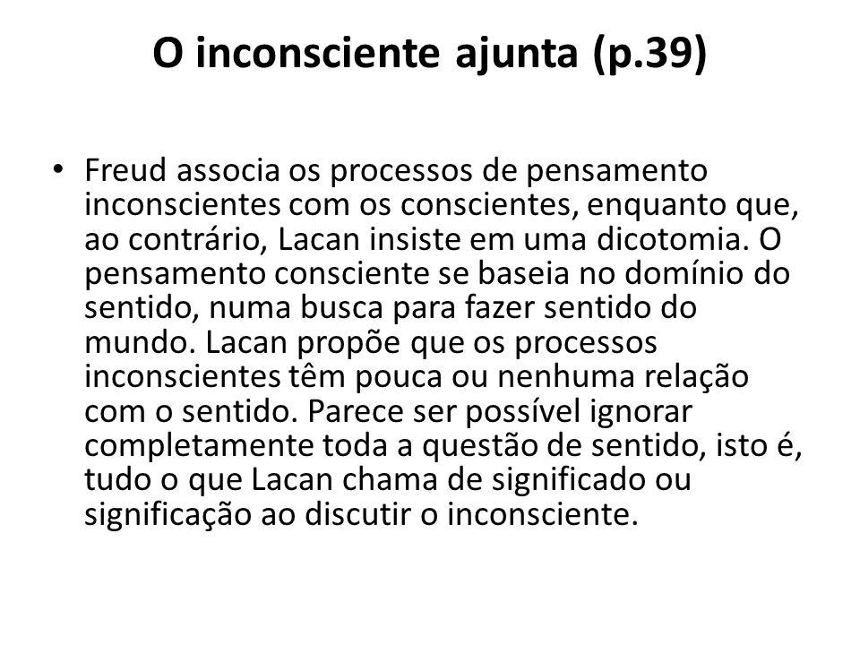 O inconsciente ajunta (p.39) Freud associa os processos de pensamento inconscientes com os conscientes, enquanto que, ao contrário, Lacan insiste em uma dicotomia.
