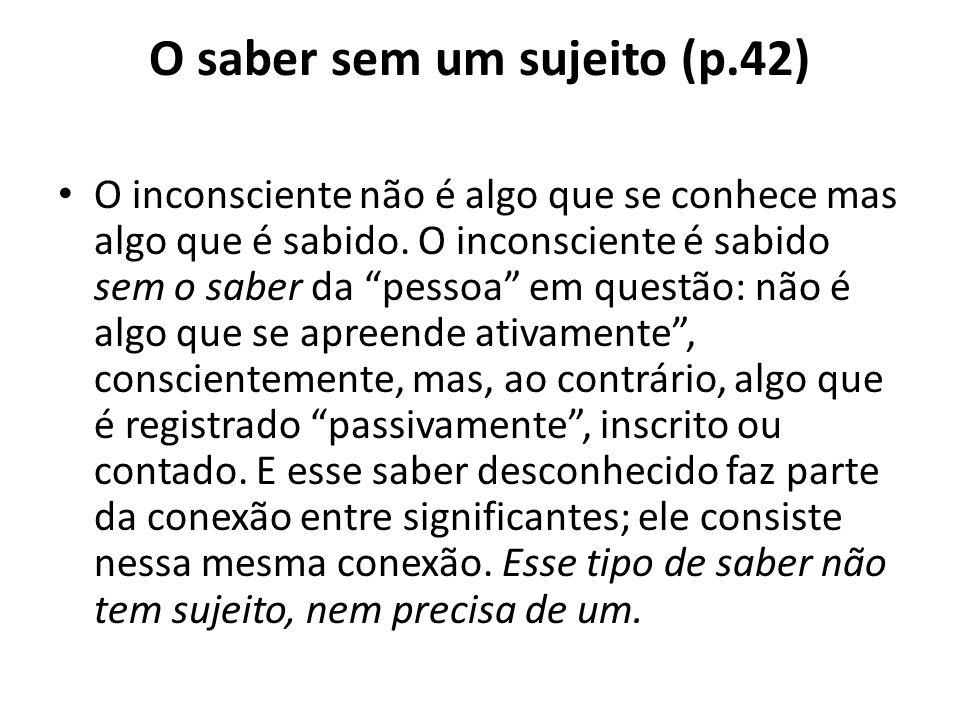 O saber sem um sujeito (p.42) O inconsciente não é algo que se conhece mas algo que é sabido.