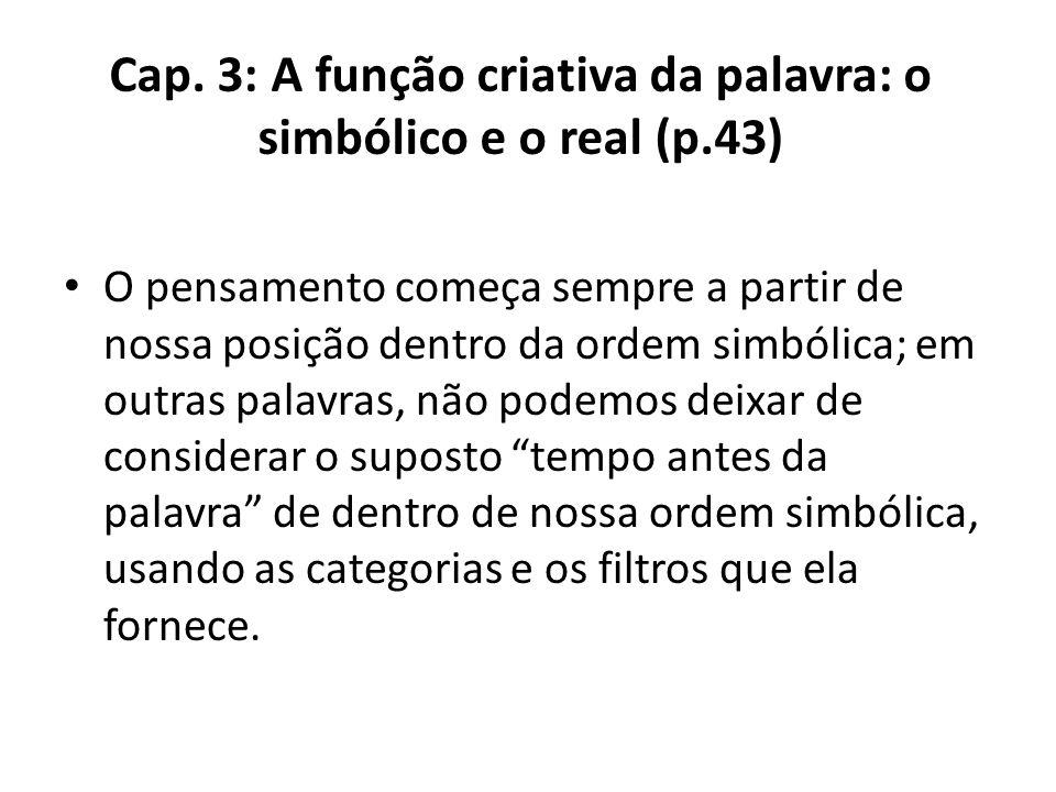 Cap. 3: A função criativa da palavra: o simbólico e o real (p.43) O pensamento começa sempre a partir de nossa posição dentro da ordem simbólica; em o