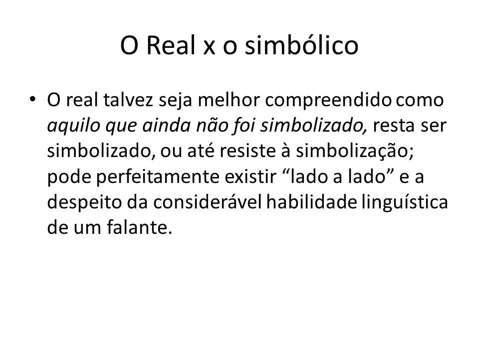 O Real x o simbólico O real talvez seja melhor compreendido como aquilo que ainda não foi simbolizado, resta ser simbolizado, ou até resiste à simboli