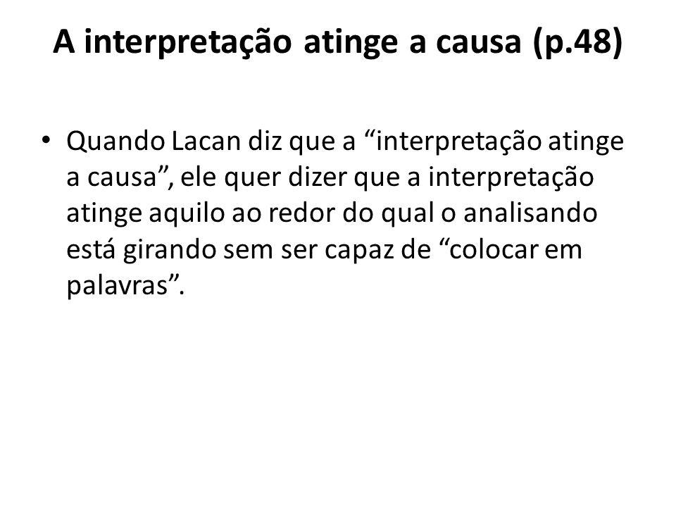 A interpretação atinge a causa (p.48) Quando Lacan diz que a interpretação atinge a causa , ele quer dizer que a interpretação atinge aquilo ao redor do qual o analisando está girando sem ser capaz de colocar em palavras .