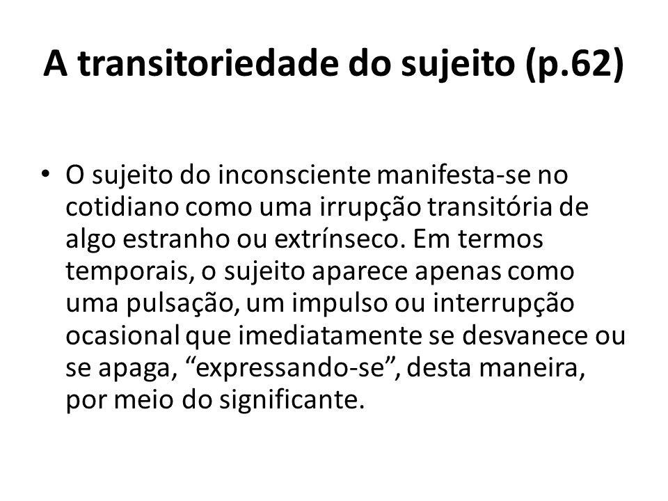 A transitoriedade do sujeito (p.62) O sujeito do inconsciente manifesta-se no cotidiano como uma irrupção transitória de algo estranho ou extrínseco.