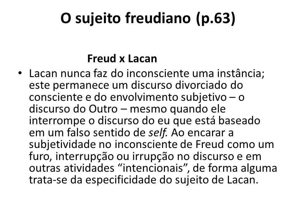 O sujeito freudiano (p.63) Freud x Lacan Lacan nunca faz do inconsciente uma instância; este permanece um discurso divorciado do consciente e do envolvimento subjetivo – o discurso do Outro – mesmo quando ele interrompe o discurso do eu que está baseado em um falso sentido de self.