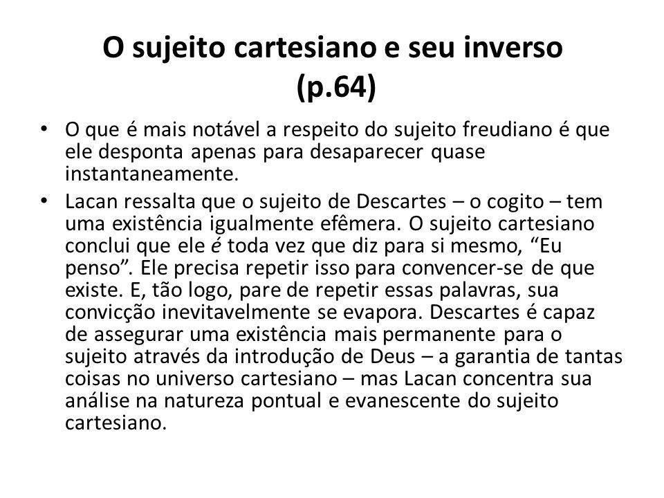 O sujeito cartesiano e seu inverso (p.64) O que é mais notável a respeito do sujeito freudiano é que ele desponta apenas para desaparecer quase instan