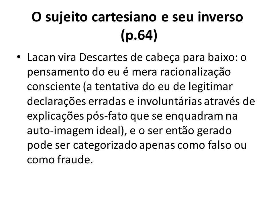 O sujeito cartesiano e seu inverso (p.64) Lacan vira Descartes de cabeça para baixo: o pensamento do eu é mera racionalização consciente (a tentativa do eu de legitimar declarações erradas e involuntárias através de explicações pós-fato que se enquadram na auto-imagem ideal), e o ser então gerado pode ser categorizado apenas como falso ou como fraude.
