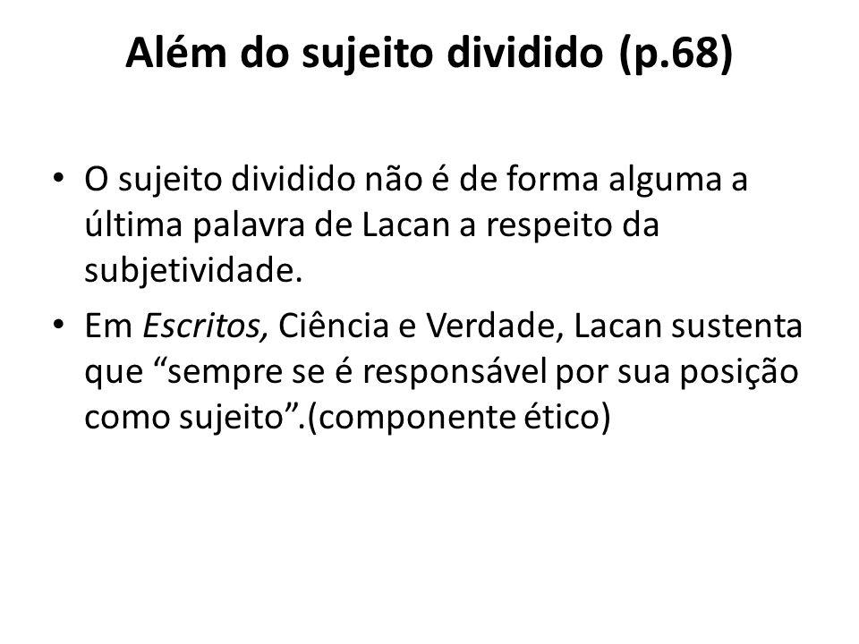 Além do sujeito dividido (p.68) O sujeito dividido não é de forma alguma a última palavra de Lacan a respeito da subjetividade. Em Escritos, Ciência e