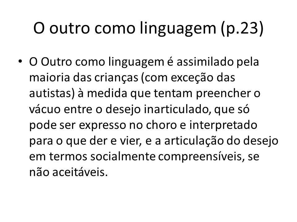 O outro como linguagem (p.23) O Outro como linguagem é assimilado pela maioria das crianças (com exceção das autistas) à medida que tentam preencher o