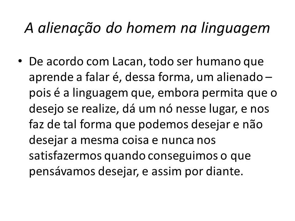 A alienação do homem na linguagem De acordo com Lacan, todo ser humano que aprende a falar é, dessa forma, um alienado – pois é a linguagem que, embor