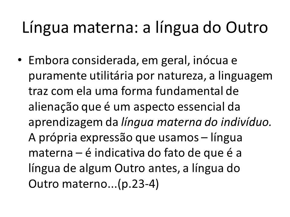 Língua materna: a língua do Outro Embora considerada, em geral, inócua e puramente utilitária por natureza, a linguagem traz com ela uma forma fundame