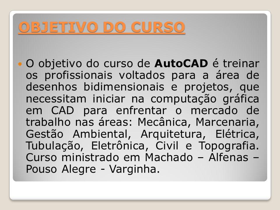 OBJETIVO DO CURSO O objetivo do curso de AutoCAD é treinar os profissionais voltados para a área de desenhos bidimensionais e projetos, que necessitam