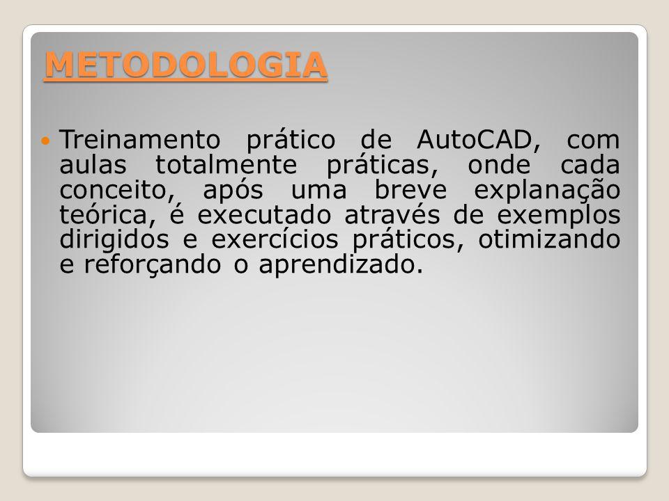 METODOLOGIA Treinamento prático de AutoCAD, com aulas totalmente práticas, onde cada conceito, após uma breve explanação teórica, é executado através