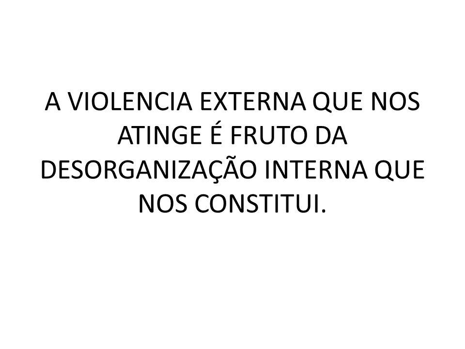 A VIOLENCIA EXTERNA QUE NOS ATINGE É FRUTO DA DESORGANIZAÇÃO INTERNA QUE NOS CONSTITUI.