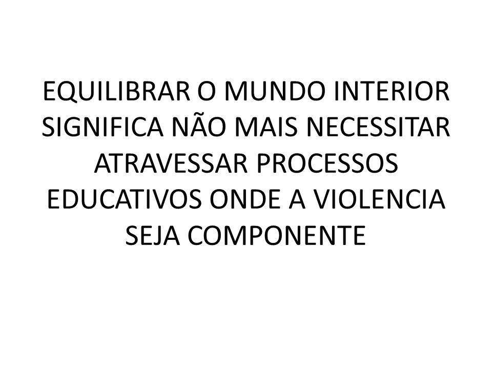 EQUILIBRAR O MUNDO INTERIOR SIGNIFICA NÃO MAIS NECESSITAR ATRAVESSAR PROCESSOS EDUCATIVOS ONDE A VIOLENCIA SEJA COMPONENTE