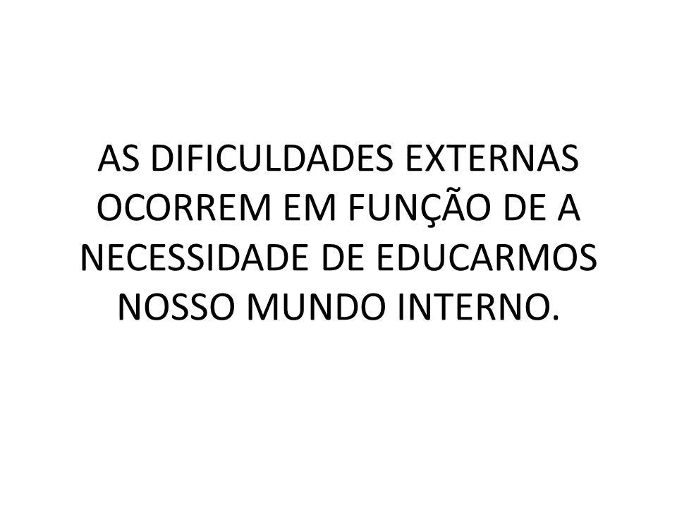 AS DIFICULDADES EXTERNAS OCORREM EM FUNÇÃO DE A NECESSIDADE DE EDUCARMOS NOSSO MUNDO INTERNO.