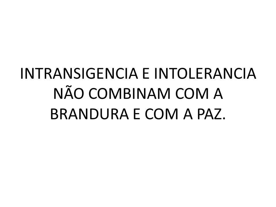 INTRANSIGENCIA E INTOLERANCIA NÃO COMBINAM COM A BRANDURA E COM A PAZ.