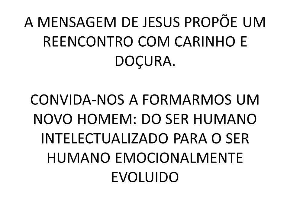 A MENSAGEM DE JESUS PROPÕE UM REENCONTRO COM CARINHO E DOÇURA.