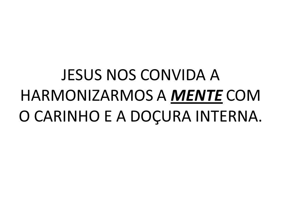 JESUS NOS CONVIDA A HARMONIZARMOS A MENTE COM O CARINHO E A DOÇURA INTERNA.