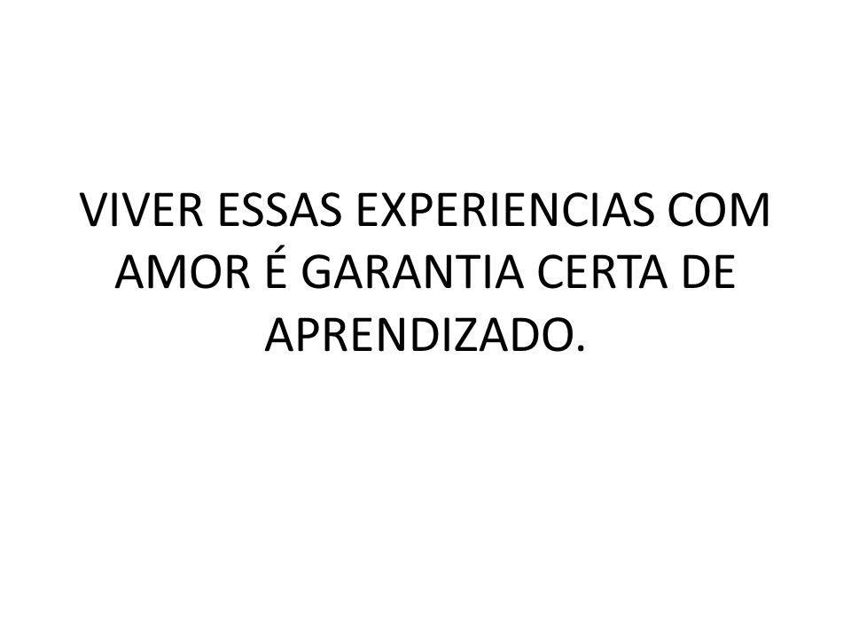 VIVER ESSAS EXPERIENCIAS COM AMOR É GARANTIA CERTA DE APRENDIZADO.