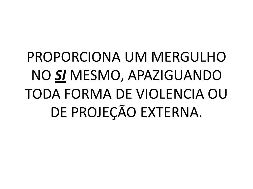 PROPORCIONA UM MERGULHO NO SI MESMO, APAZIGUANDO TODA FORMA DE VIOLENCIA OU DE PROJEÇÃO EXTERNA.