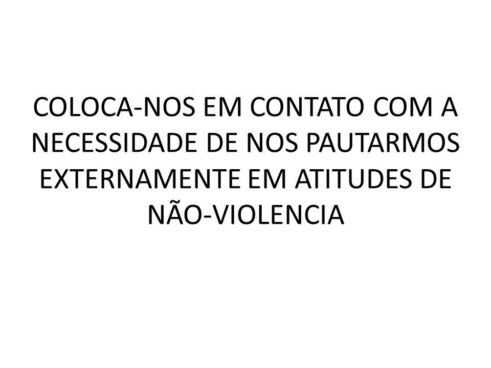 COLOCA-NOS EM CONTATO COM A NECESSIDADE DE NOS PAUTARMOS EXTERNAMENTE EM ATITUDES DE NÃO-VIOLENCIA