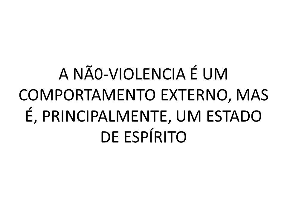 A NÃ0-VIOLENCIA É UM COMPORTAMENTO EXTERNO, MAS É, PRINCIPALMENTE, UM ESTADO DE ESPÍRITO