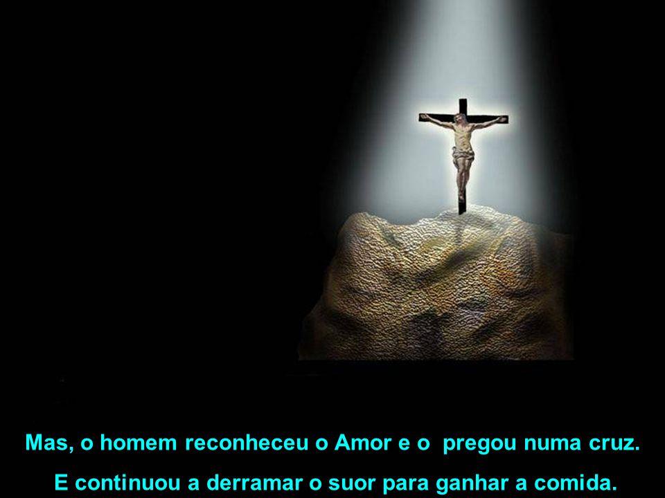 Mas, o homem reconheceu o Amor e o pregou numa cruz.