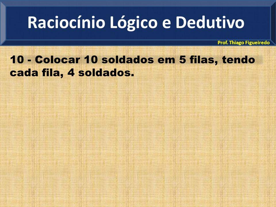 Prof. Thiago Figueiredo 10 - Colocar 10 soldados em 5 filas, tendo cada fila, 4 soldados. Raciocínio Lógico e Dedutivo