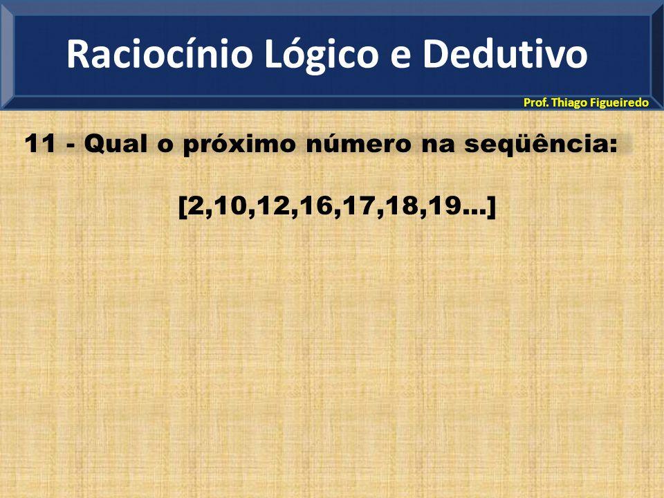 Prof. Thiago Figueiredo 11 - Qual o próximo número na seqüência: [2,10,12,16,17,18,19...] Raciocínio Lógico e Dedutivo